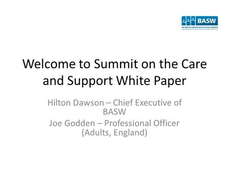 Welcome to Summit on the Care and Support White Paper Hilton Dawson – Chief Executive of BASW Joe Godden – Professional Officer (Adults, England)