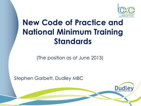New Code of Practice and National Minimum Training Standards (The position as at June 2013) Stephen Garbett, Dudley MBC.