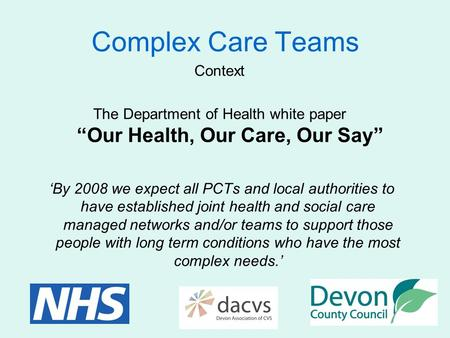"Complex Care Teams Context The Department of Health white paper ""Our Health, Our Care, Our Say"" 'By 2008 we expect all PCTs and local authorities to have."