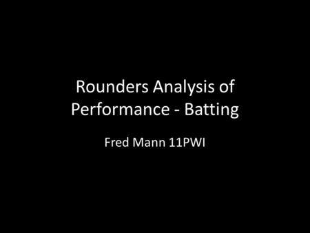Rounders Analysis of Performance - Batting Fred Mann 11PWI.