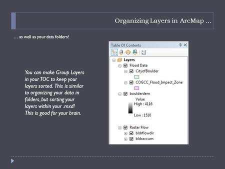 Organizing Layers in ArcMap … … as well as your data folders! You can make Group Layers in your TOC to keep your layers sorted. This is similar to organizing.