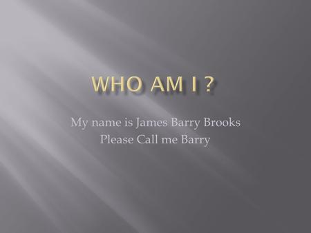 My name is James Barry Brooks Please Call me Barry.