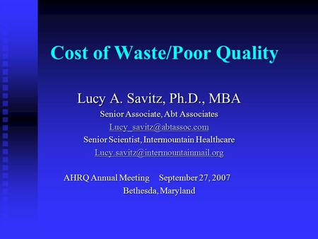 Cost of Waste/Poor Quality Lucy A. Savitz, Ph.D., MBA Senior Associate, Abt Associates Senior Scientist, Intermountain Healthcare.