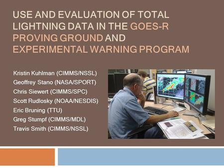 USE AND EVALUATION OF TOTAL LIGHTNING DATA IN THE GOES-R PROVING GROUND AND EXPERIMENTAL WARNING PROGRAM Kristin Kuhlman (CIMMS/NSSL) Geoffrey Stano (NASA/SPORT)
