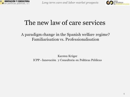 Long term care and labor market prospects The new law of care services A paradigm change in the Spanish welfare regime? Familiarisation vs. Professionalisation.