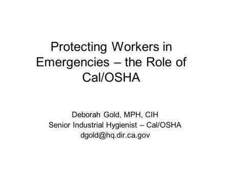 Protecting Workers in Emergencies – the Role of Cal/OSHA Deborah Gold, MPH, CIH Senior Industrial Hygienist – Cal/OSHA