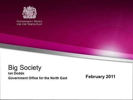 Big Society Ian Dodds Government Office for the North East February 2011.