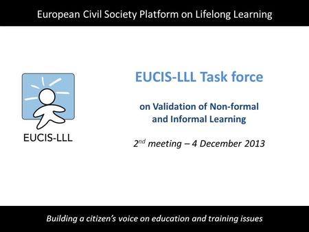 Building a citizen's voice on education and training issues EUCIS-LLL Task force on Validation of Non-formal and Informal Learning 2 nd meeting – 4 December.