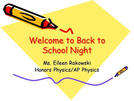 Welcome to Back to School Night Ms. Eileen Rakowski Honors Physics/AP Physics.