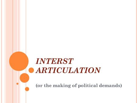 INTERST ARTICULATION Introduction to Comparative Politics (or the making of political demands)