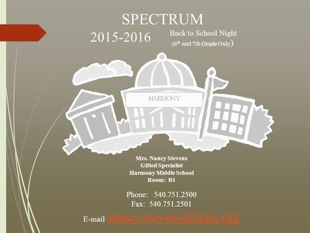 SPECTRUM Back to School Night Grade (6 th and 7th Grade Only ) 2015-2016 Mrs. Nancy Stevens Gifted Specialist Harmony Middle School Room: B1 Phone: 540.751.2500.