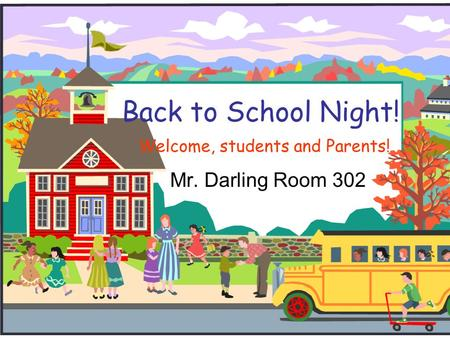 Back to School Night! Welcome, students and Parents! Mr. Darling Room 302.