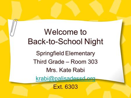 Welcome to Back-to-School Night Springfield Elementary Third Grade – Room 303 Mrs. Kate Rabi Ext. 6303.
