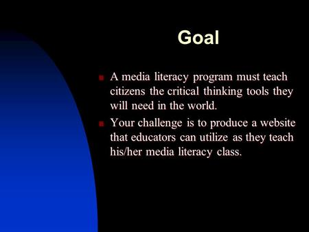Goal A media literacy program must teach citizens the critical thinking tools they will need in the world. A media literacy program must teach citizens.