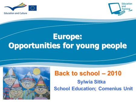 Europe: Opportunities for young people Back to school – 2010 Back to school – 2010 Sylwia Sitka School Education; Comenius Unit.