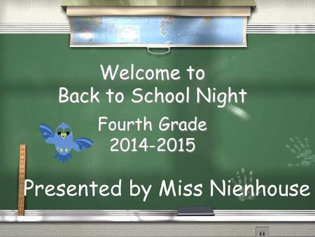 Welcome to Back to School Night Fourth Grade 2014-2015 Presented by Miss Nienhouse.
