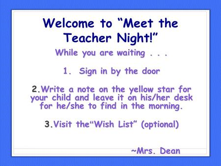 "Welcome to ""Meet the Teacher Night!"" While you are waiting... 1. Sign in by the door 2.Write a note on the yellow star for your child and leave it on his/her."