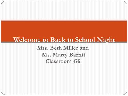 Mrs. Beth Miller and Ms. Marty Barritt Classroom G5 Welcome to Back to School Night.
