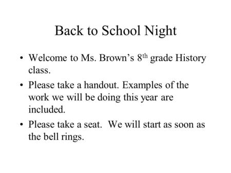 Back to School Night Welcome to Ms. Brown's 8 th grade History class. Please take a handout. Examples of the work we will be doing this year are included.