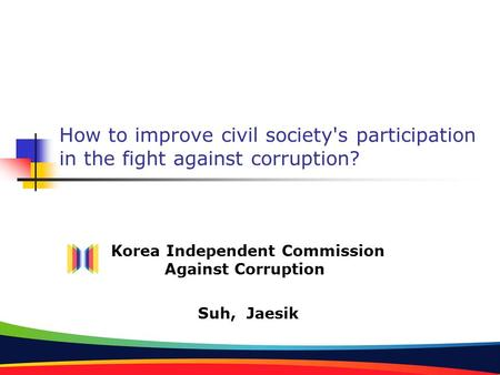 How to improve civil society's participation in the fight against corruption? Korea Independent Commission Against Corruption Suh, Jaesik.