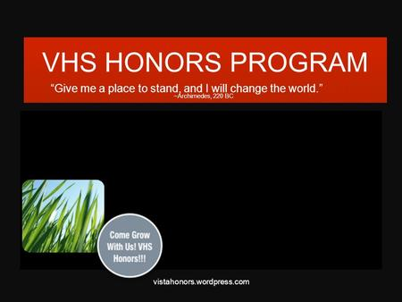"VHS HONORS PROGRAM ""Give me a place to stand, and I will change the world."" ~Archimedes, 220 BC vistahonors.wordpress.com."