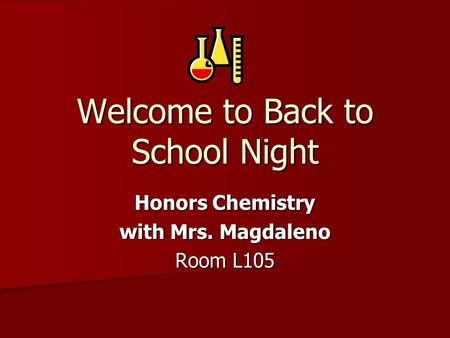 Welcome to Back to School Night Honors Chemistry with Mrs. Magdaleno Room L105.