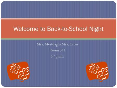 Mrs. Mestdagh/Mrs. Cross Room 311 5 th grade Welcome to Back-to-School Night.