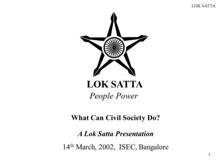 LOK SATTA 1 People Power What Can Civil Society Do? A Lok Satta Presentation 14 th March, 2002, ISEC, Bangalore.