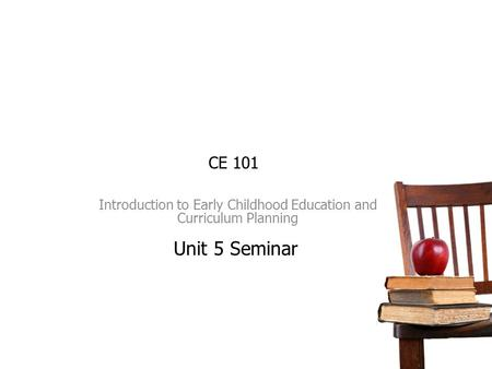 CE 101 Introduction to Early Childhood Education and Curriculum Planning Unit 5 Seminar.
