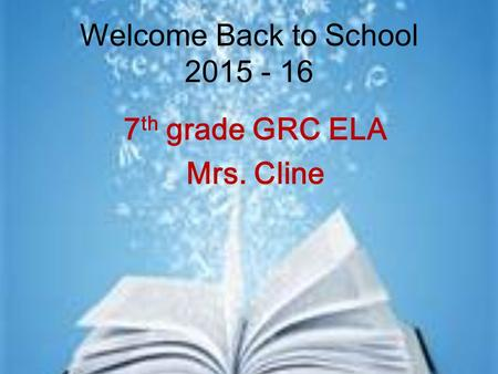 Welcome Back to School 2015 - 16 7 th grade GRC ELA Mrs. Cline.