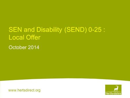 Www.hertsdirect.org SEN and Disability (SEND) 0-25 : Local Offer October 2014.