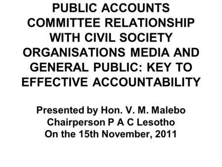 PUBLIC ACCOUNTS COMMITTEE RELATIONSHIP WITH CIVIL SOCIETY ORGANISATIONS MEDIA AND GENERAL PUBLIC: KEY TO EFFECTIVE ACCOUNTABILITY Presented by Hon. V.