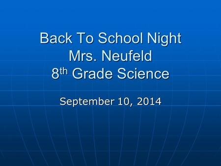 Back To School Night Mrs. Neufeld 8 th Grade Science September 10, 2014.