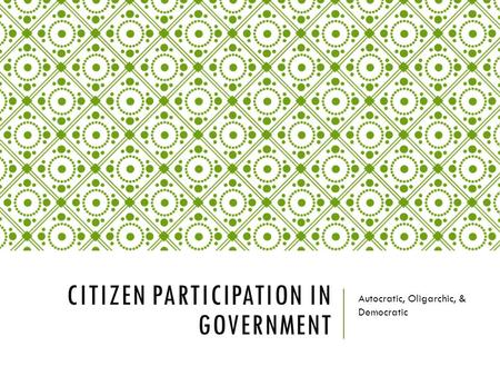 CITIZEN PARTICIPATION IN GOVERNMENT Autocratic, Oligarchic, & Democratic.