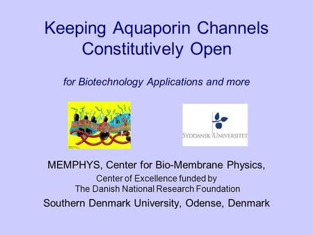 Keeping Aquaporin Channels Constitutively Open for Biotechnology Applications and more MEMPHYS, Center for Bio-Membrane Physics, Center of Excellence funded.
