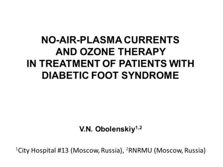 NO-AIR-PLASMA CURRENTS AND OZONE THERAPY IN TREATMENT OF PATIENTS WITH DIABETIC FOOT SYNDROME V.N. Obolenskiy 1,2 1 City Hospital #13 (Moscow, Russia),