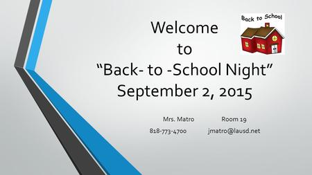 "Welcome to ""Back- to -School Night"" September 2, 2015 Mrs. MatroRoom 19"