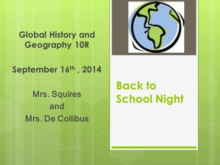 Back to School Night Global History and Geography 10R September 16 th, 2014 Mrs. Squires and Mrs. De Collibus.