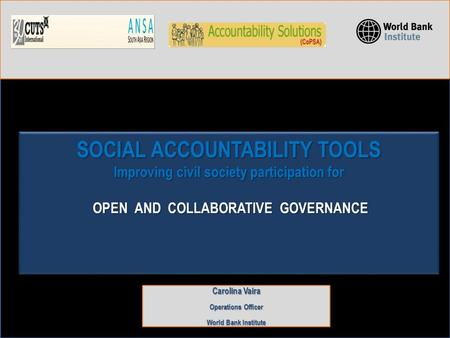 SOCIAL ACCOUNTABILITY TOOLS Improving civil society participation for OPEN AND COLLABORATIVE GOVERNANCE Carolina Vaira Operations Officer World Bank Institute.