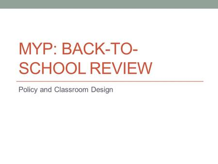 MYP: BACK-TO- SCHOOL REVIEW Policy and Classroom Design.