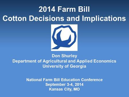 2014 Farm Bill Cotton Decisions and Implications Don Shurley Department of Agricultural and Applied Economics University of Georgia National Farm Bill.