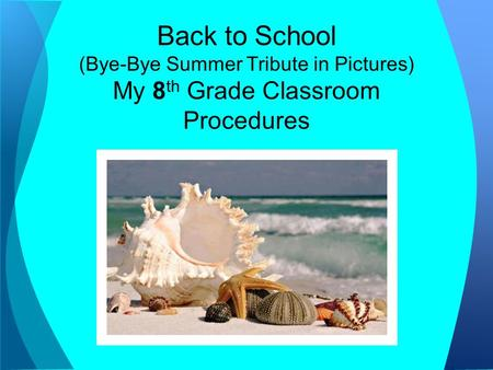 Back to School (Bye-Bye Summer Tribute in Pictures) My 8 th Grade Classroom Procedures.