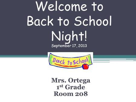 Welcome to Back to School Night! September 17, 2013 Mrs. Ortega 1 st Grade Room 208.