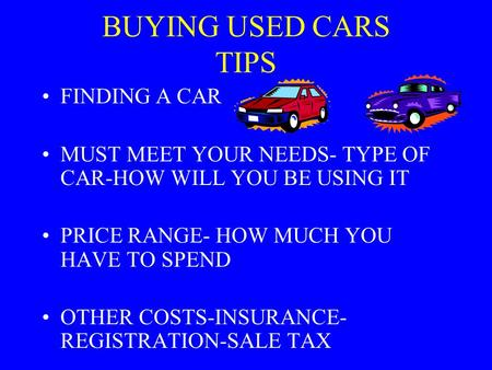 BUYING USED CARS TIPS FINDING A CAR MUST MEET YOUR NEEDS- TYPE OF CAR-HOW WILL YOU BE USING IT PRICE RANGE- HOW MUCH YOU HAVE TO SPEND OTHER COSTS-INSURANCE-