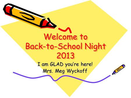 Welcome to Back-to-School Night 2013 I am GLAD you're here! Mrs. Meg Wyckoff.