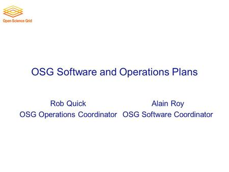 OSG Software and Operations Plans Rob Quick OSG Operations Coordinator Alain Roy OSG Software Coordinator.