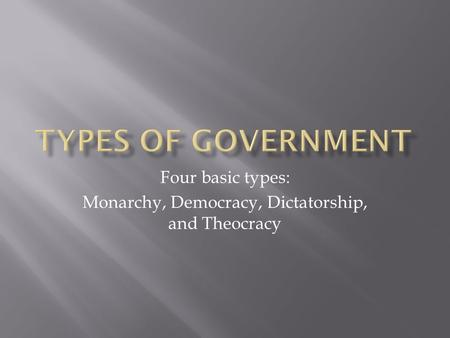 Four basic types: Monarchy, Democracy, Dictatorship, and Theocracy.