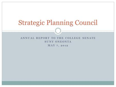 ANNUAL REPORT TO THE COLLEGE SENATE SUNY ONEONTA MAY 7, 2012 Strategic Planning Council.