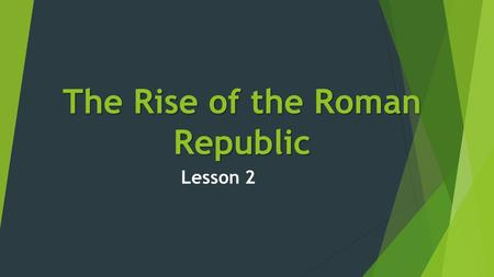 The Rise of the Roman Republic Lesson 2. The Big Picture  By 509 B.C Romans had overthrown their king, Tarquinis.  They began to set up a new government.