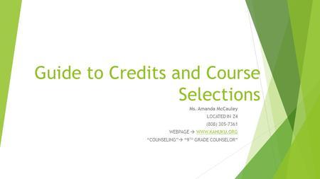 "Guide to Credits and Course Selections Ms. Amanda McCauley LOCATED IN Z4 (808) 305-7361 WEBPAGE  WWW.KAHUKU.ORGWWW.KAHUKU.ORG ""COUNSELING""  ""9 TH GRADE."